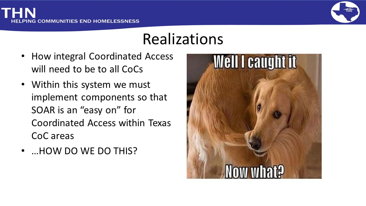 "Realizations How integral Coordinated Access will need to be to all CoCs Within this system we must implement components so that SOAR is an ""easy on"""