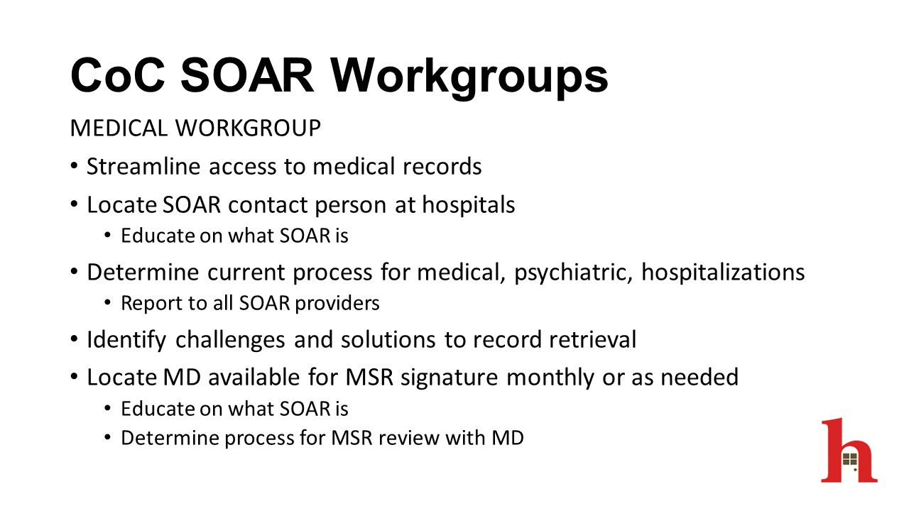 CoC SOAR Workgroups MEDICAL WORKGROUP Streamline access to medical records Locate SOAR contact person at hospitals Educate on what SOAR is Determine c