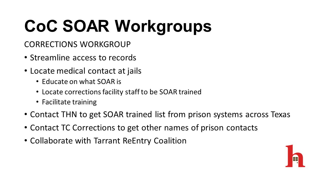 CoC SOAR Workgroups CORRECTIONS WORKGROUP Streamline access to records Locate medical contact at jails Educate on what SOAR is Locate corrections faci