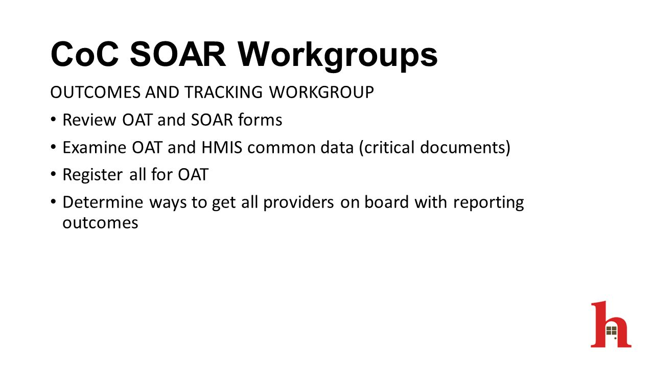 CoC SOAR Workgroups OUTCOMES AND TRACKING WORKGROUP Review OAT and SOAR forms Examine OAT and HMIS common data (critical documents) Register all for O
