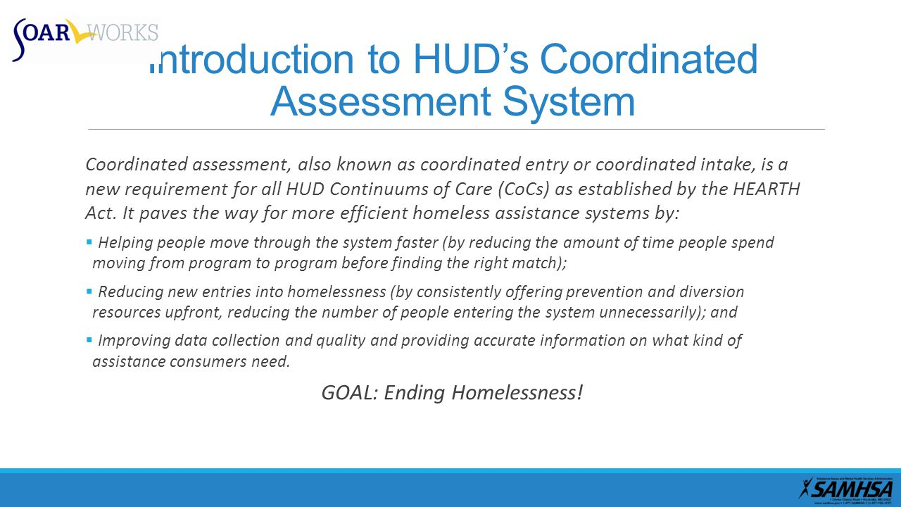 Introduction to HUD's Coordinated Assessment System Coordinated assessment, also known as coordinated entry or coordinated intake, is a new requiremen