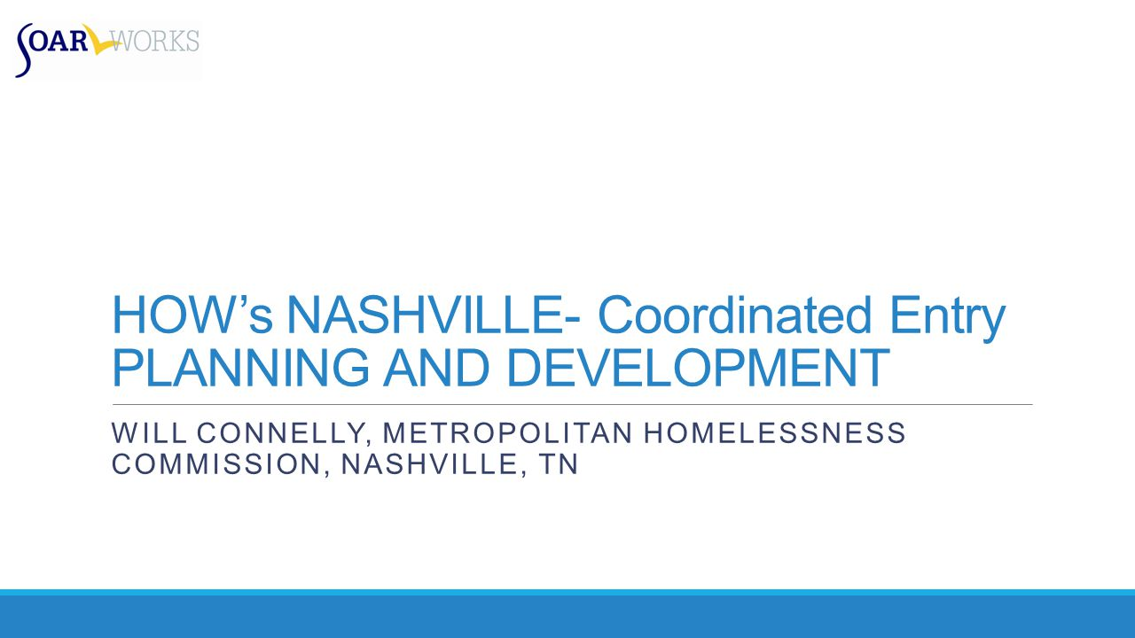 HOW's NASHVILLE- Coordinated Entry PLANNING AND DEVELOPMENT WILL CONNELLY, METROPOLITAN HOMELESSNESS COMMISSION, NASHVILLE, TN