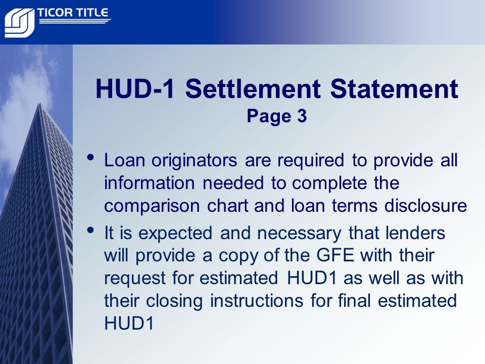 HUD-1 Settlement Statement Page 3 Loan originators are required to provide all information needed to complete the comparison chart and loan terms disclosure It is expected and necessary that lenders will provide a copy of the GFE with their request for estimated HUD1 as well as with their closing instructions for final estimated HUD1