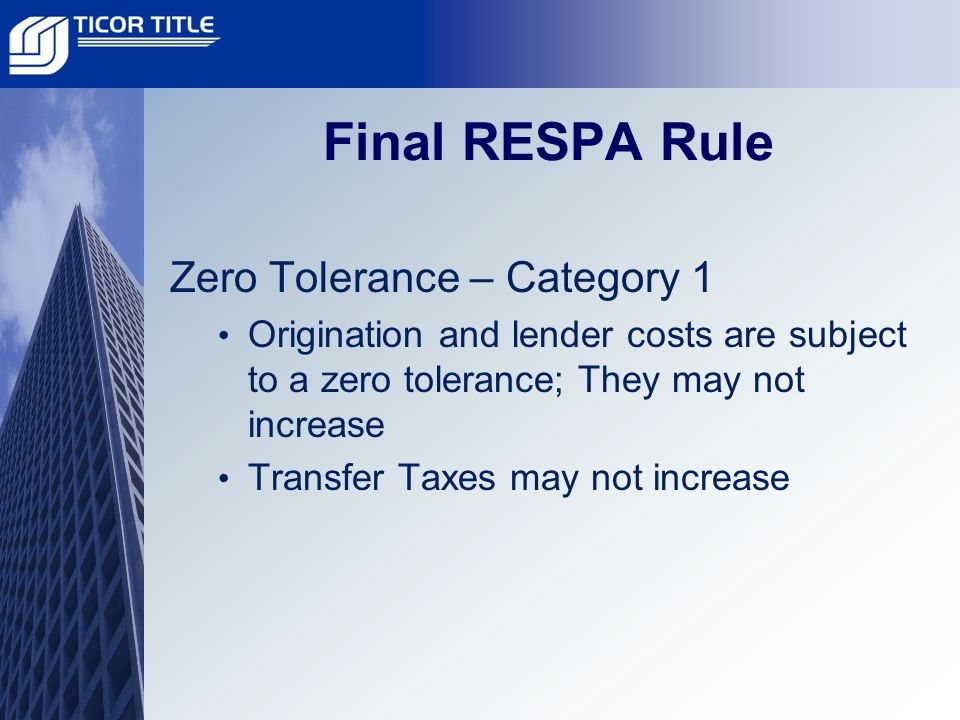 Final RESPA Rule Zero Tolerance – Category 1 Origination and lender costs are subject to a zero tolerance; They may not increase Transfer Taxes may not increase