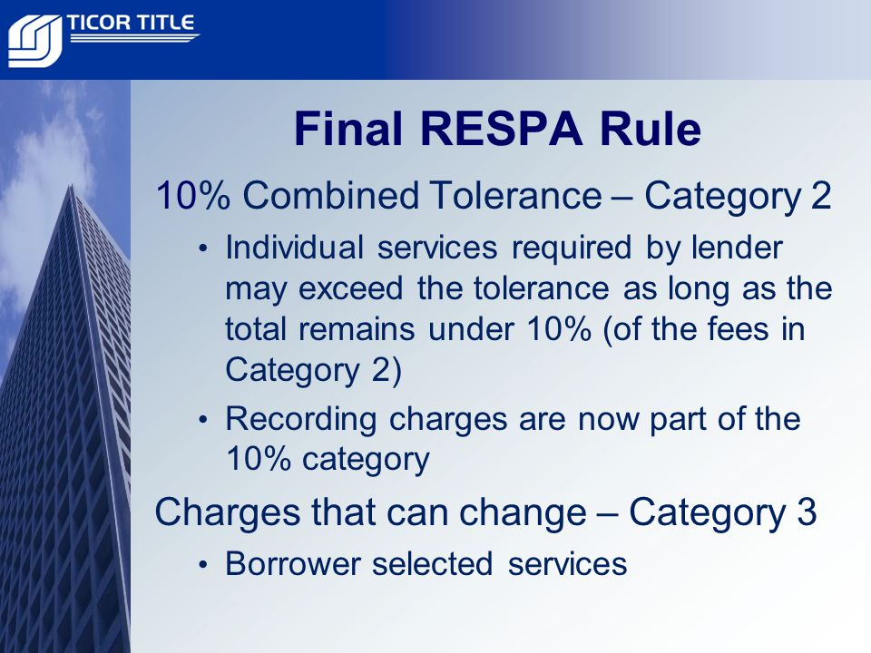 Final RESPA Rule 10% Combined Tolerance – Category 2 Individual services required by lender may exceed the tolerance as long as the total remains under 10% (of the fees in Category 2) Recording charges are now part of the 10% category Charges that can change – Category 3 Borrower selected services