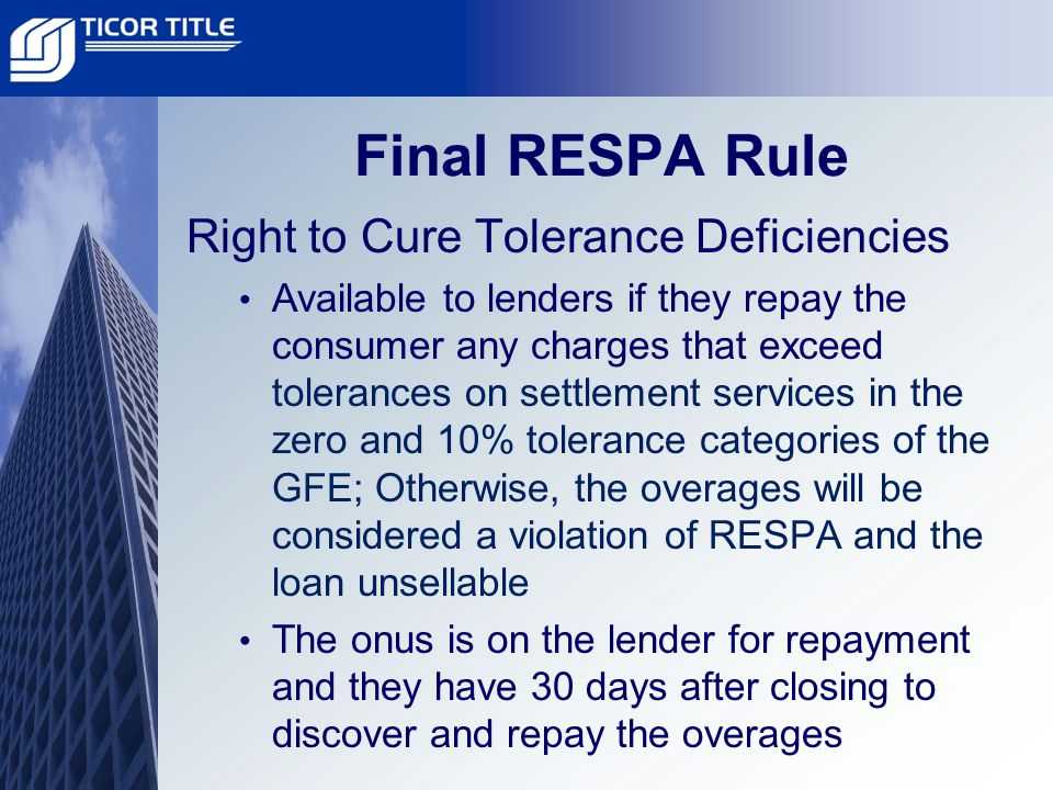 Final RESPA Rule Right to Cure Tolerance Deficiencies Available to lenders if they repay the consumer any charges that exceed tolerances on settlement services in the zero and 10% tolerance categories of the GFE; Otherwise, the overages will be considered a violation of RESPA and the loan unsellable The onus is on the lender for repayment and they have 30 days after closing to discover and repay the overages