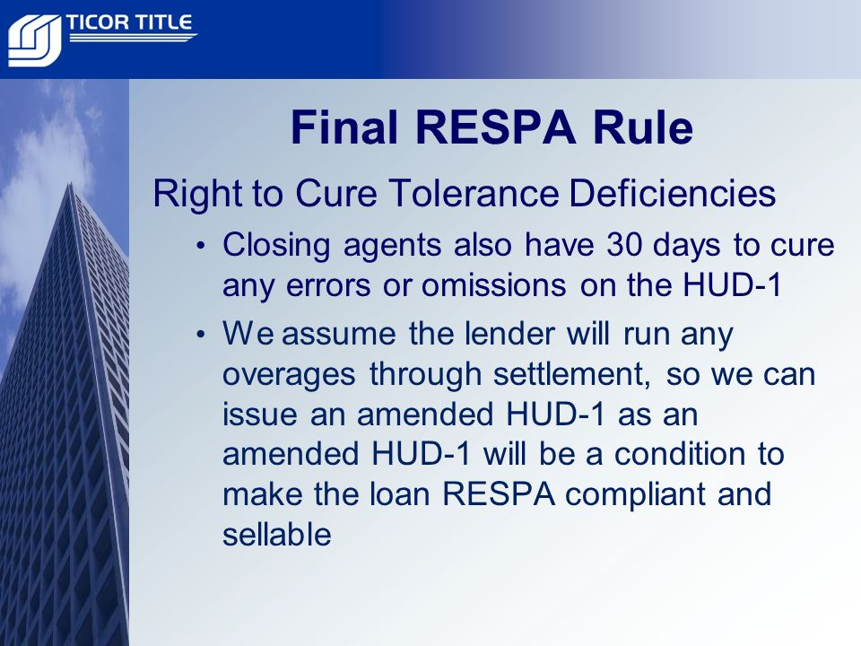 Final RESPA Rule Right to Cure Tolerance Deficiencies Closing agents also have 30 days to cure any errors or omissions on the HUD-1 We assume the lender will run any overages through settlement, so we can issue an amended HUD-1 as an amended HUD-1 will be a condition to make the loan RESPA compliant and sellable
