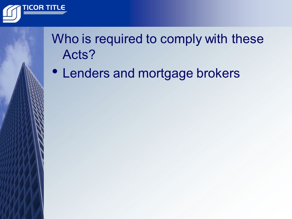 Who is required to comply with these Acts Lenders and mortgage brokers
