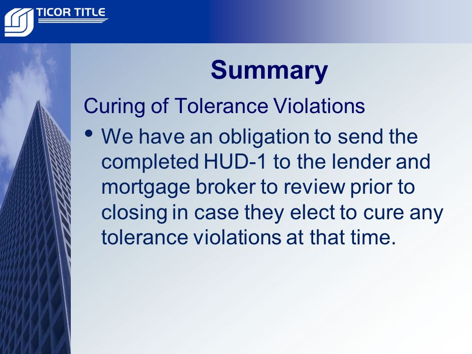 Summary Curing of Tolerance Violations We have an obligation to send the completed HUD-1 to the lender and mortgage broker to review prior to closing in case they elect to cure any tolerance violations at that time.