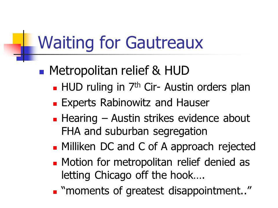 Waiting for Gautreaux Metropolitan relief & HUD HUD ruling in 7 th Cir- Austin orders plan Experts Rabinowitz and Hauser Hearing – Austin strikes evid
