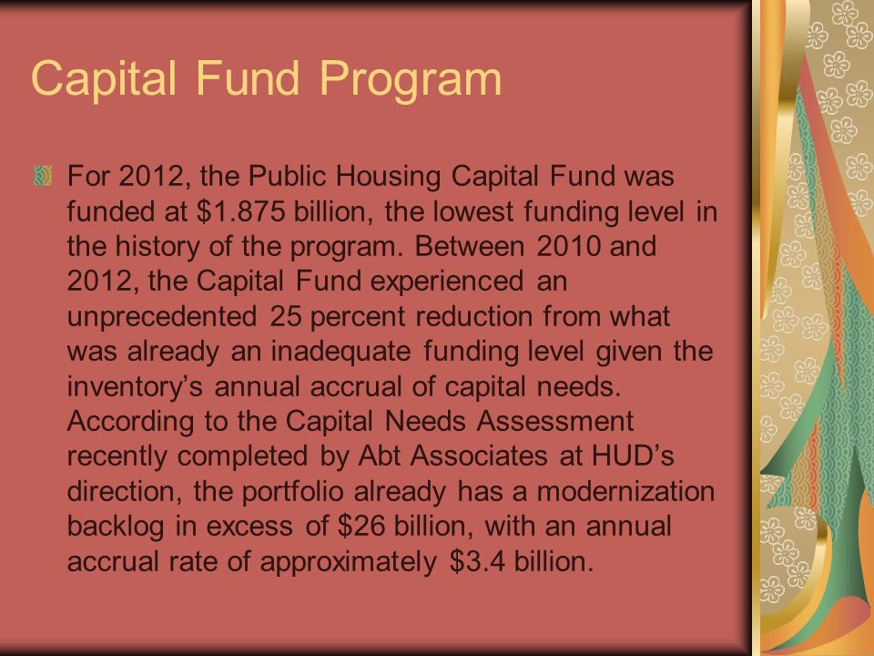 Capital Fund Program For 2012, the Public Housing Capital Fund was funded at $1.875 billion, the lowest funding level in the history of the program.