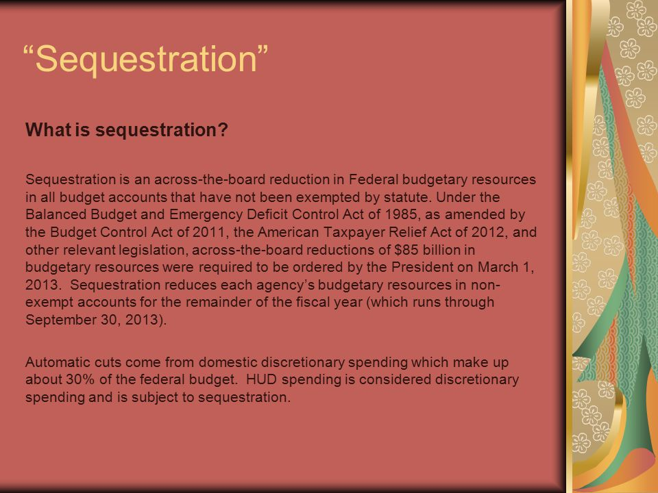 """""""Sequestration"""" What is sequestration? Sequestration is an across-the-board reduction in Federal budgetary resources in all budget accounts that have"""