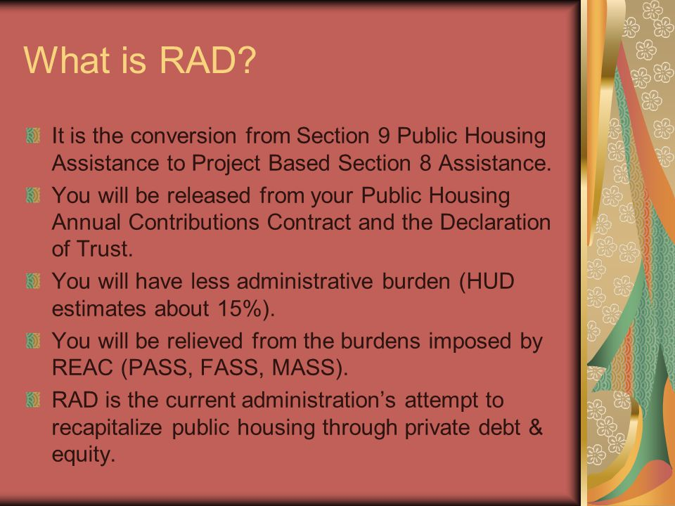 What is RAD? It is the conversion from Section 9 Public Housing Assistance to Project Based Section 8 Assistance. You will be released from your Publi