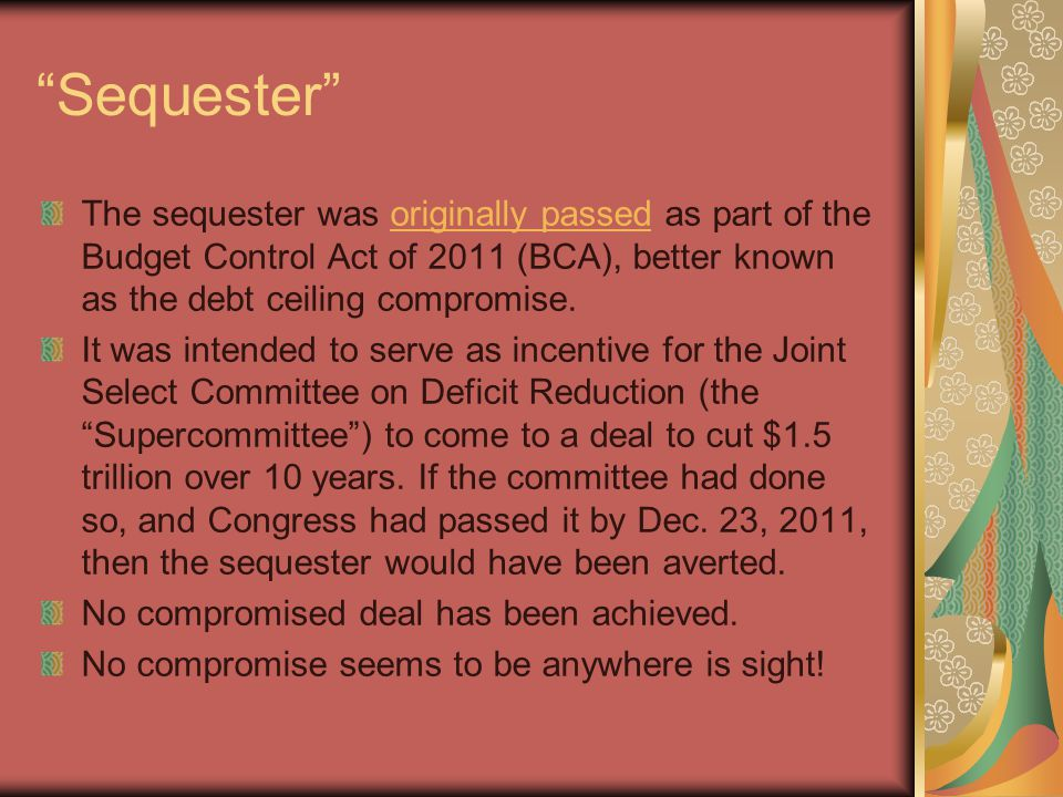 Sequester The sequester was originally passed as part of the Budget Control Act of 2011 (BCA), better known as the debt ceiling compromise.originally passed It was intended to serve as incentive for the Joint Select Committee on Deficit Reduction (the Supercommittee ) to come to a deal to cut $1.5 trillion over 10 years.
