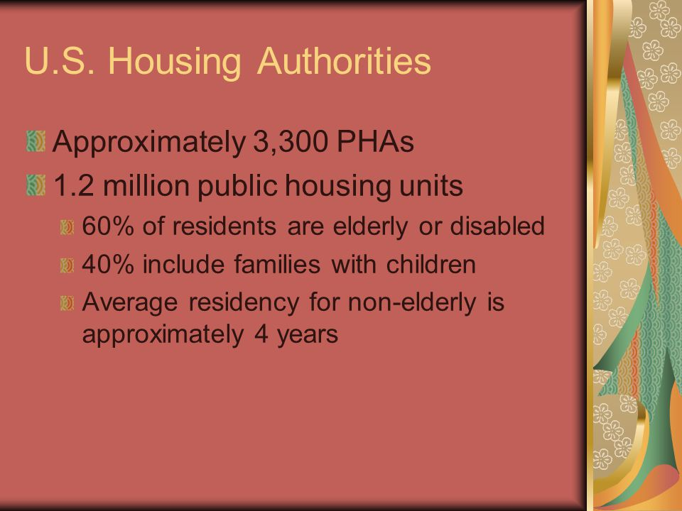 U.S. Housing Authorities Approximately 3,300 PHAs 1.2 million public housing units 60% of residents are elderly or disabled 40% include families with