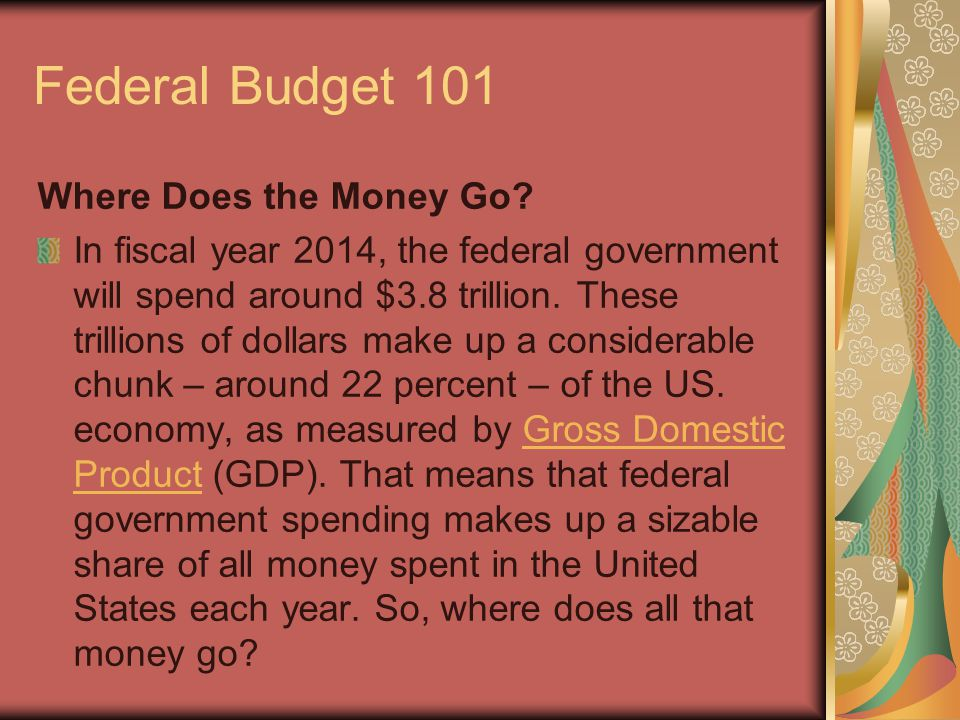 Federal Budget 101 Where Does the Money Go? In fiscal year 2014, the federal government will spend around $3.8 trillion. These trillions of dollars ma