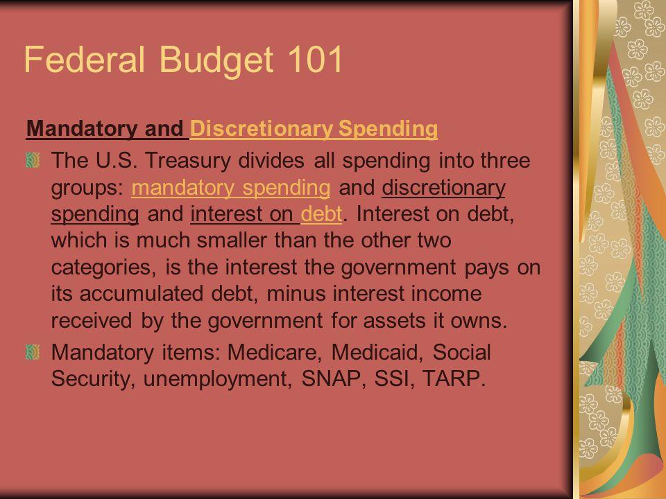 Federal Budget 101 Mandatory and Discretionary SpendingDiscretionary Spending The U.S. Treasury divides all spending into three groups: mandatory spen