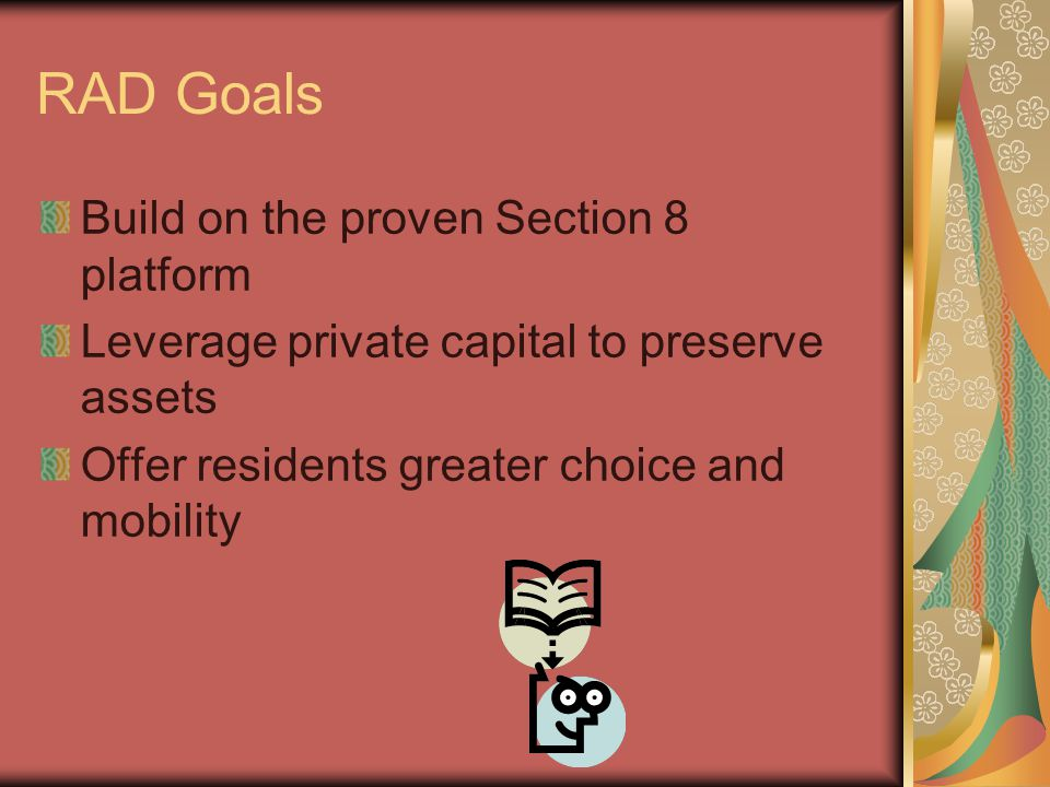 RAD Goals Build on the proven Section 8 platform Leverage private capital to preserve assets Offer residents greater choice and mobility