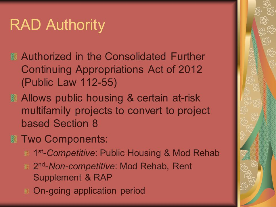 RAD Authority Authorized in the Consolidated Further Continuing Appropriations Act of 2012 (Public Law 112-55) Allows public housing & certain at-risk multifamily projects to convert to project based Section 8 Two Components: 1 st -Competitive: Public Housing & Mod Rehab 2 nd -Non-competitive: Mod Rehab, Rent Supplement & RAP On-going application period