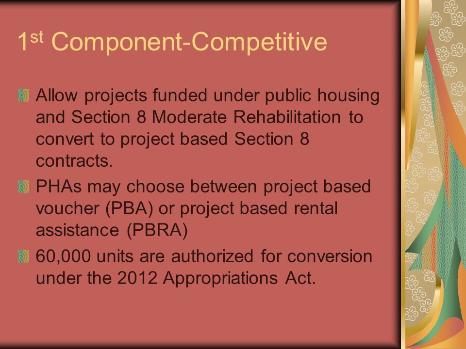 1 st Component-Competitive Allow projects funded under public housing and Section 8 Moderate Rehabilitation to convert to project based Section 8 contracts.