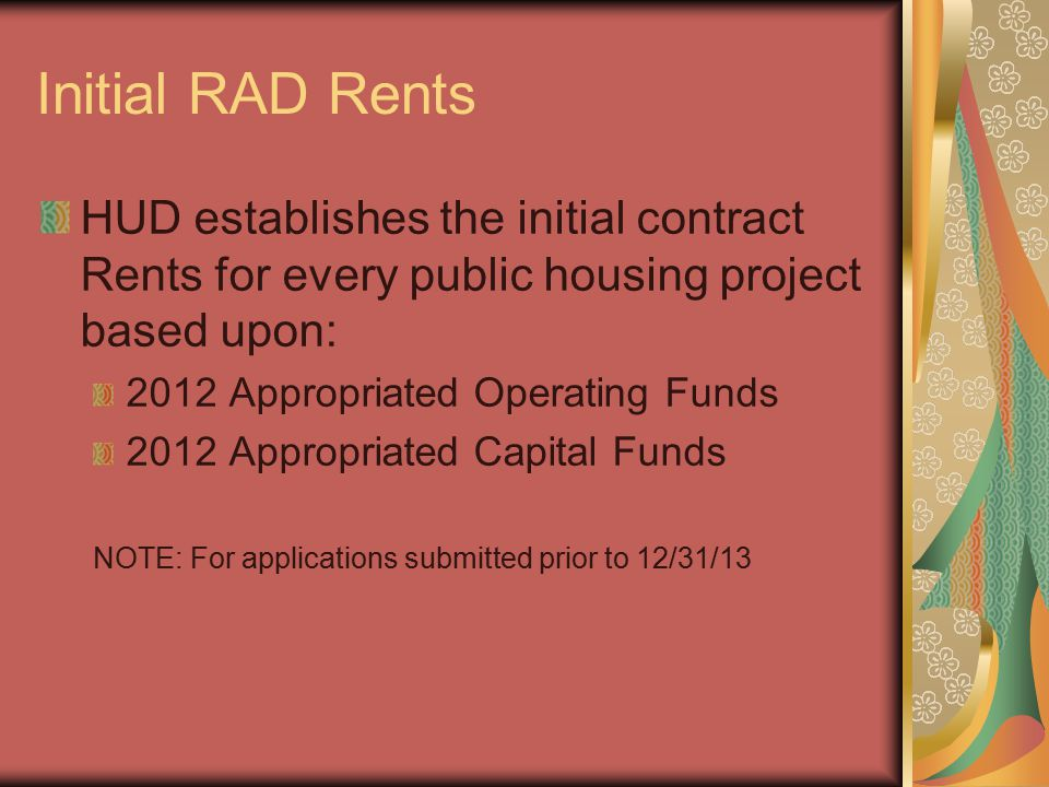 Initial RAD Rents HUD establishes the initial contract Rents for every public housing project based upon: 2012 Appropriated Operating Funds 2012 Appropriated Capital Funds NOTE: For applications submitted prior to 12/31/13