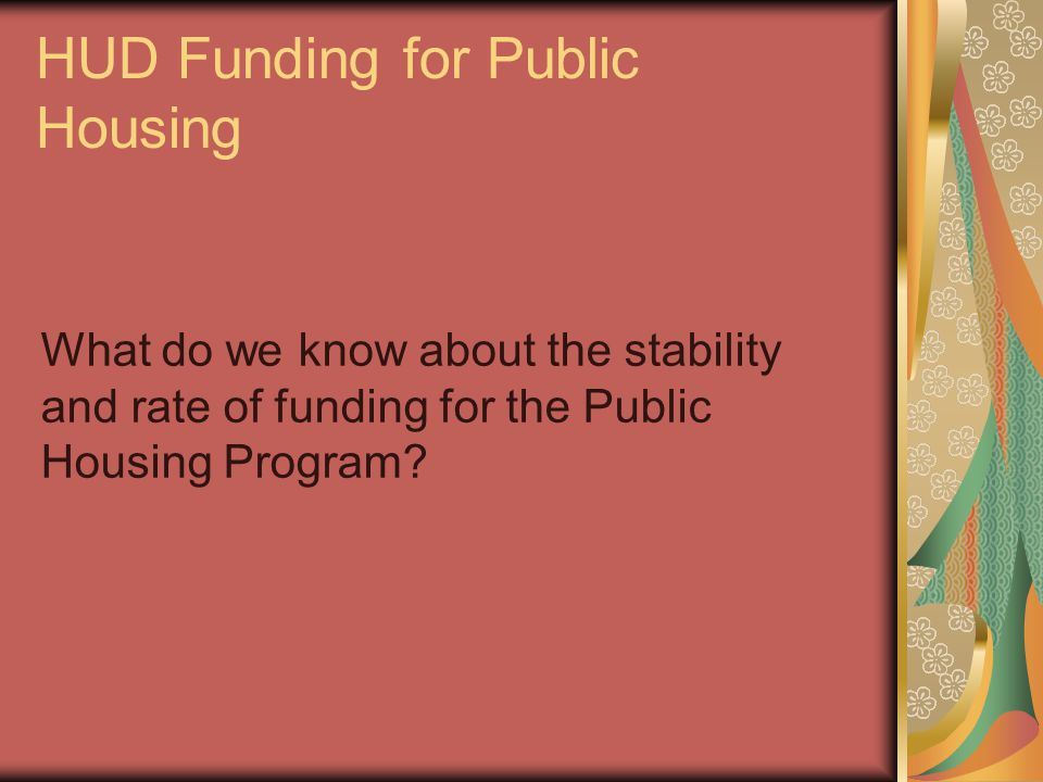 HUD Funding for Public Housing What do we know about the stability and rate of funding for the Public Housing Program