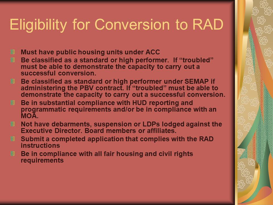 Eligibility for Conversion to RAD Must have public housing units under ACC Be classified as a standard or high performer.