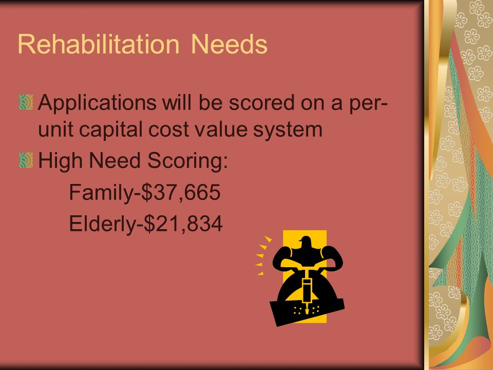 Rehabilitation Needs Applications will be scored on a per- unit capital cost value system High Need Scoring: Family-$37,665 Elderly-$21,834