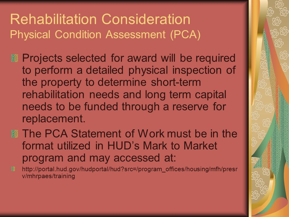 Rehabilitation Consideration Physical Condition Assessment (PCA) Projects selected for award will be required to perform a detailed physical inspection of the property to determine short-term rehabilitation needs and long term capital needs to be funded through a reserve for replacement.