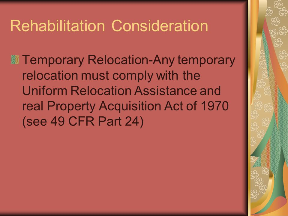 Rehabilitation Consideration Temporary Relocation-Any temporary relocation must comply with the Uniform Relocation Assistance and real Property Acquisition Act of 1970 (see 49 CFR Part 24)