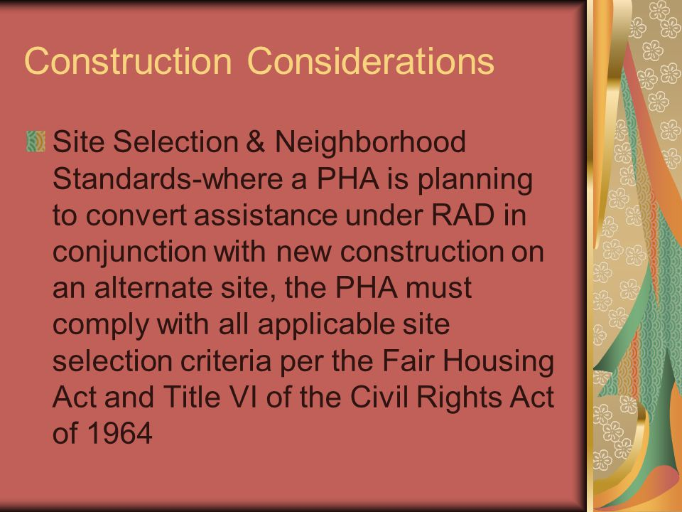 Construction Considerations Site Selection & Neighborhood Standards-where a PHA is planning to convert assistance under RAD in conjunction with new construction on an alternate site, the PHA must comply with all applicable site selection criteria per the Fair Housing Act and Title VI of the Civil Rights Act of 1964
