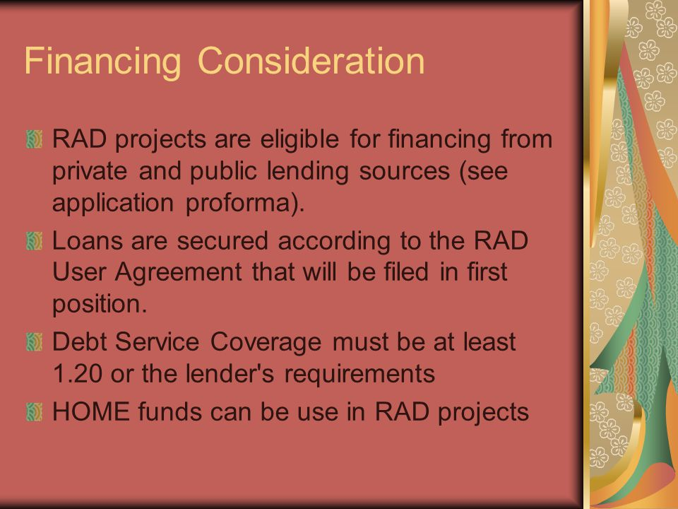 Financing Consideration RAD projects are eligible for financing from private and public lending sources (see application proforma). Loans are secured