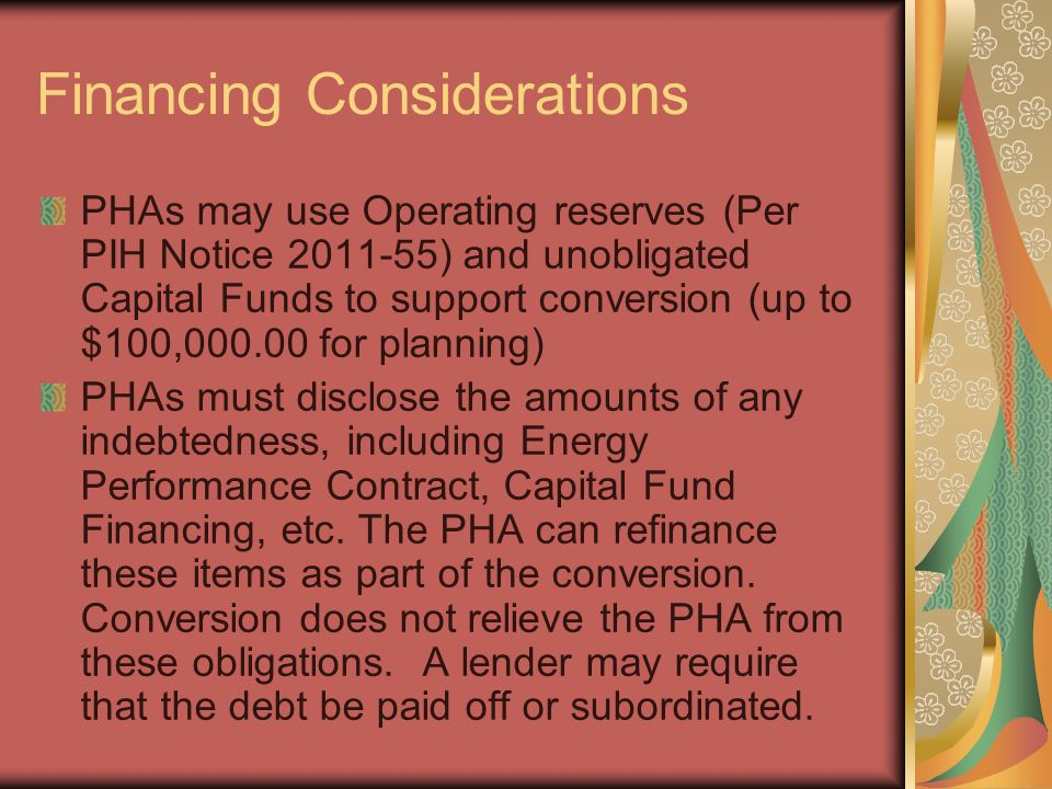 Financing Considerations PHAs may use Operating reserves (Per PIH Notice 2011-55) and unobligated Capital Funds to support conversion (up to $100,000.00 for planning) PHAs must disclose the amounts of any indebtedness, including Energy Performance Contract, Capital Fund Financing, etc.