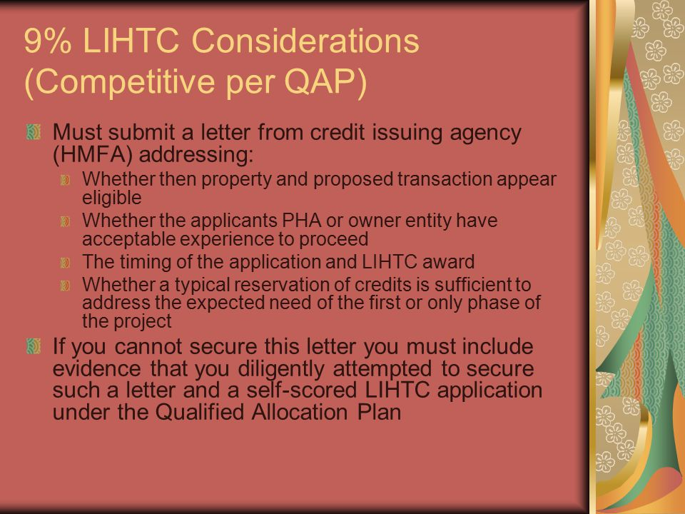 9% LIHTC Considerations (Competitive per QAP) Must submit a letter from credit issuing agency (HMFA) addressing: Whether then property and proposed transaction appear eligible Whether the applicants PHA or owner entity have acceptable experience to proceed The timing of the application and LIHTC award Whether a typical reservation of credits is sufficient to address the expected need of the first or only phase of the project If you cannot secure this letter you must include evidence that you diligently attempted to secure such a letter and a self-scored LIHTC application under the Qualified Allocation Plan