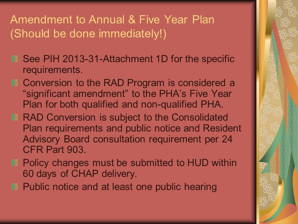 Amendment to Annual & Five Year Plan (Should be done immediately!) See PIH 2013-31-Attachment 1D for the specific requirements. Conversion to the RAD