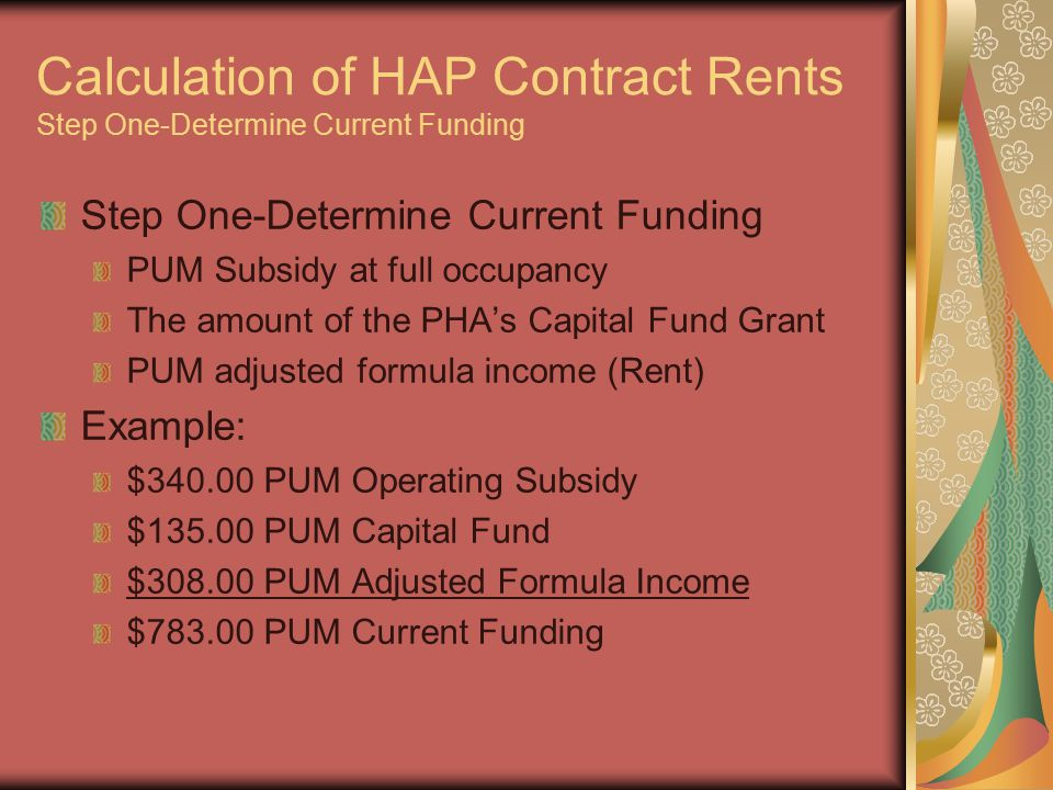 Calculation of HAP Contract Rents Step One-Determine Current Funding Step One-Determine Current Funding PUM Subsidy at full occupancy The amount of the PHA's Capital Fund Grant PUM adjusted formula income (Rent) Example: $340.00 PUM Operating Subsidy $135.00 PUM Capital Fund $308.00 PUM Adjusted Formula Income $783.00 PUM Current Funding