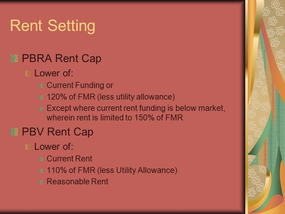 Rent Setting PBRA Rent Cap Lower of: Current Funding or 120% of FMR (less utility allowance) Except where current rent funding is below market, wherein rent is limited to 150% of FMR PBV Rent Cap Lower of: Current Rent 110% of FMR (less Utility Allowance) Reasonable Rent