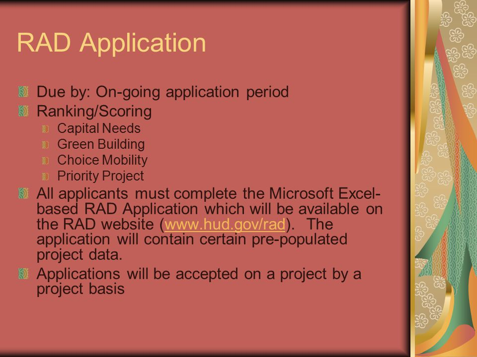 RAD Application Due by: On-going application period Ranking/Scoring Capital Needs Green Building Choice Mobility Priority Project All applicants must complete the Microsoft Excel- based RAD Application which will be available on the RAD website (www.hud.gov/rad).