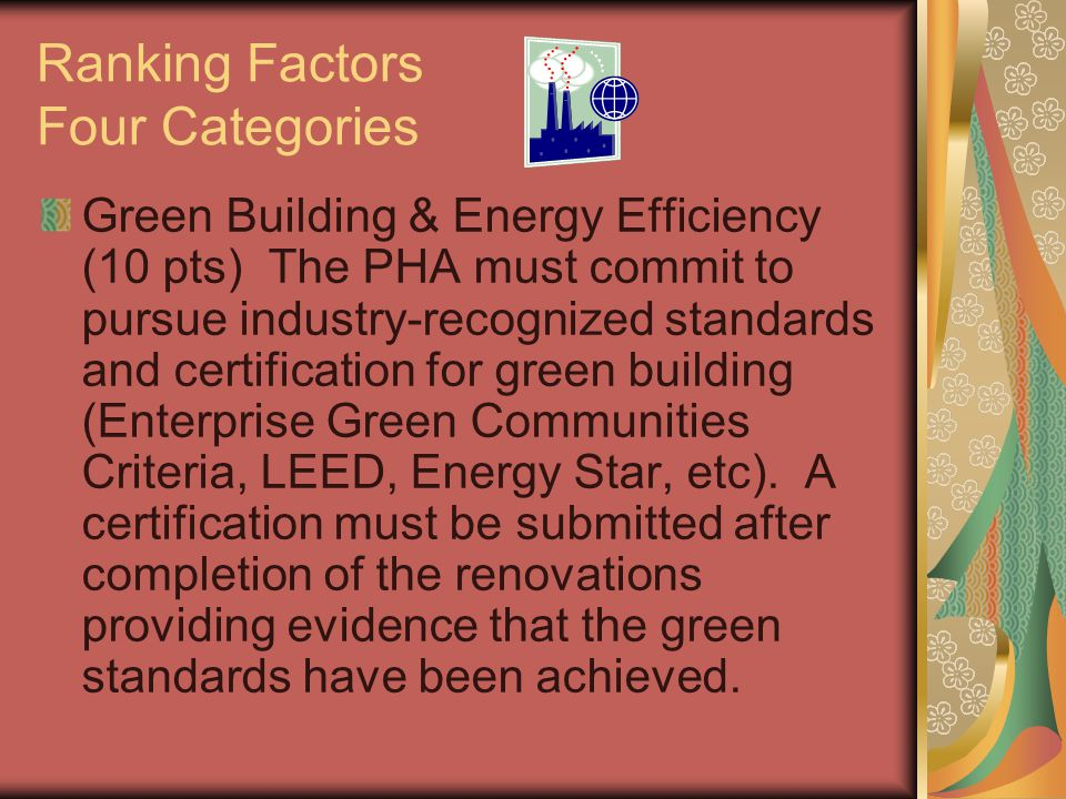 Ranking Factors Four Categories Green Building & Energy Efficiency (10 pts) The PHA must commit to pursue industry-recognized standards and certificat