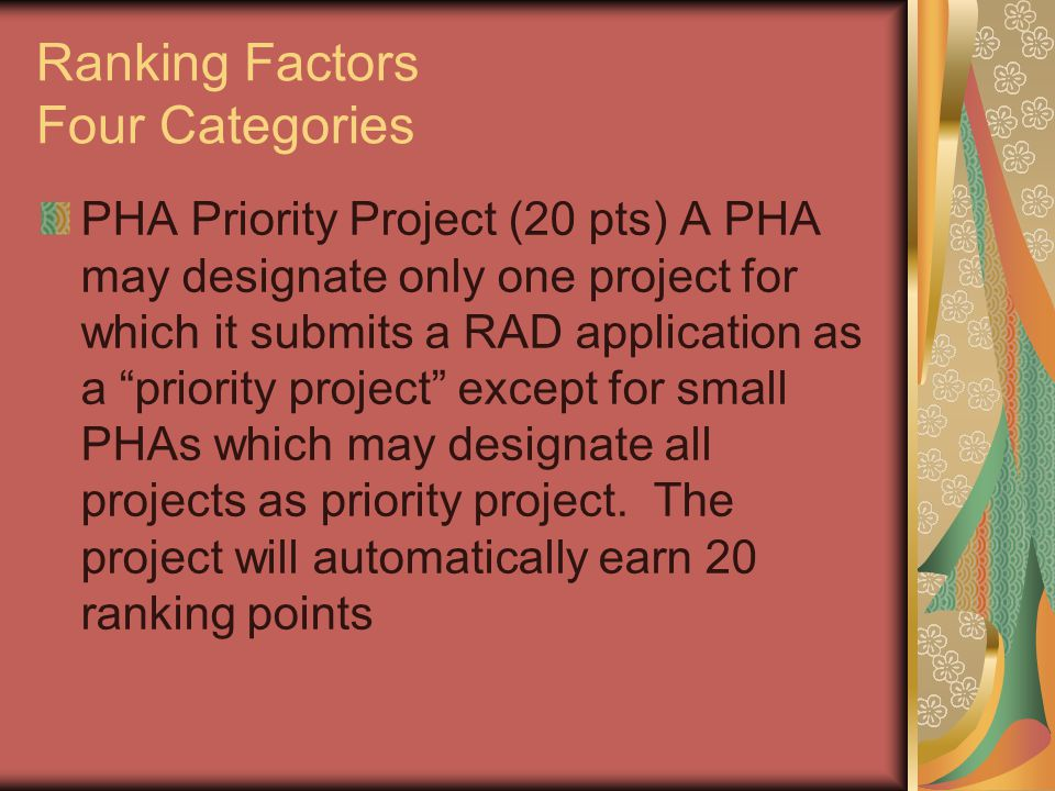 Ranking Factors Four Categories PHA Priority Project (20 pts) A PHA may designate only one project for which it submits a RAD application as a priority project except for small PHAs which may designate all projects as priority project.