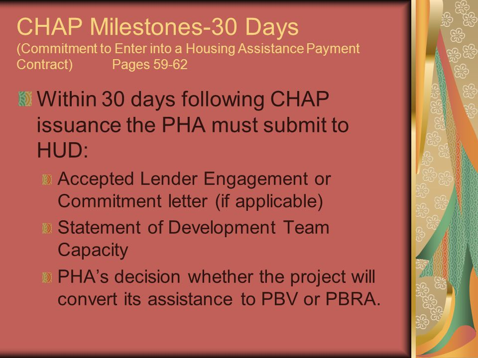 CHAP Milestones-30 Days (Commitment to Enter into a Housing Assistance Payment Contract)Pages 59-62 Within 30 days following CHAP issuance the PHA must submit to HUD: Accepted Lender Engagement or Commitment letter (if applicable) Statement of Development Team Capacity PHA's decision whether the project will convert its assistance to PBV or PBRA.