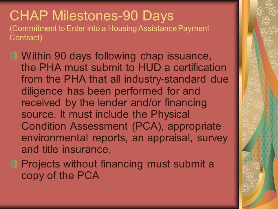 CHAP Milestones-90 Days (Commitment to Enter into a Housing Assistance Payment Contract) Within 90 days following chap issuance, the PHA must submit to HUD a certification from the PHA that all industry-standard due diligence has been performed for and received by the lender and/or financing source.