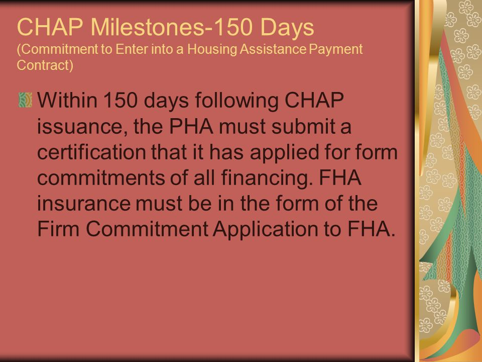 CHAP Milestones-150 Days (Commitment to Enter into a Housing Assistance Payment Contract) Within 150 days following CHAP issuance, the PHA must submit a certification that it has applied for form commitments of all financing.