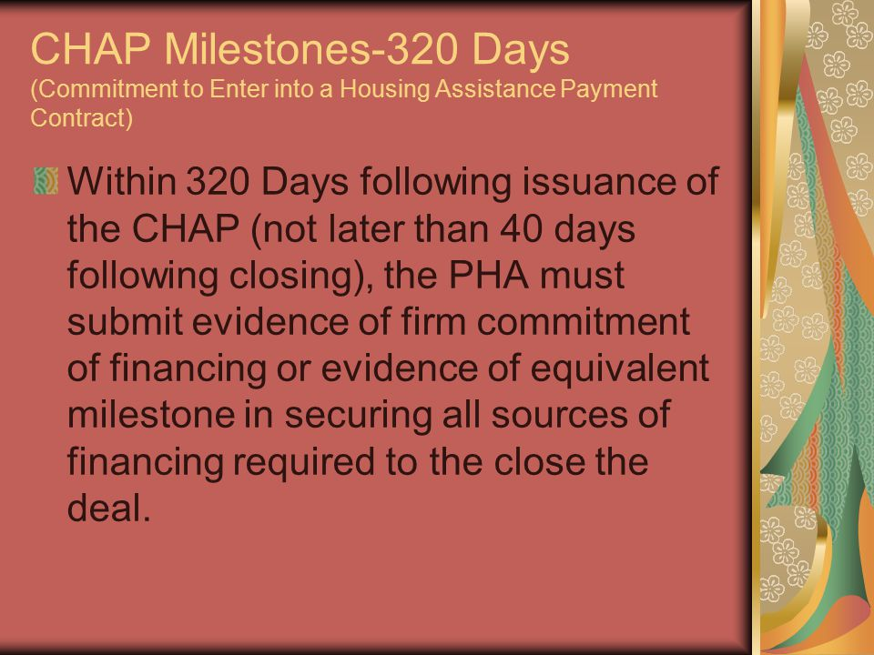 CHAP Milestones-320 Days (Commitment to Enter into a Housing Assistance Payment Contract) Within 320 Days following issuance of the CHAP (not later than 40 days following closing), the PHA must submit evidence of firm commitment of financing or evidence of equivalent milestone in securing all sources of financing required to the close the deal.