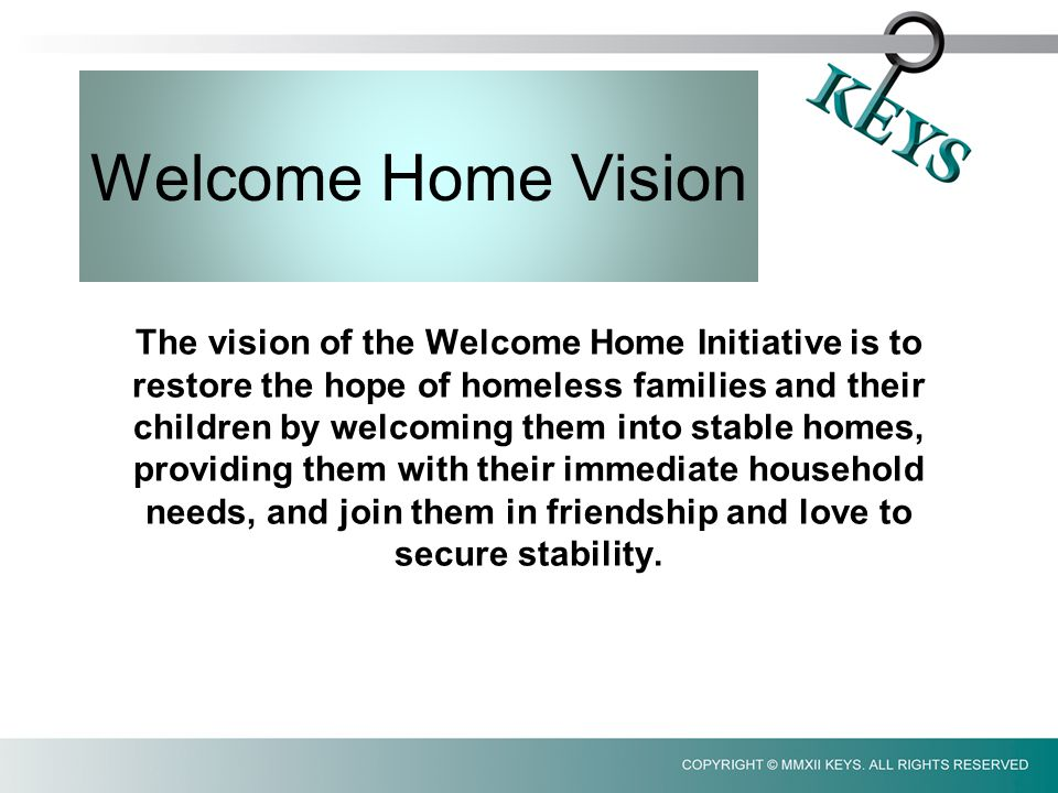Welcome Home Vision The vision of the Welcome Home Initiative is to restore the hope of homeless families and their children by welcoming them into stable homes, providing them with their immediate household needs, and join them in friendship and love to secure stability.