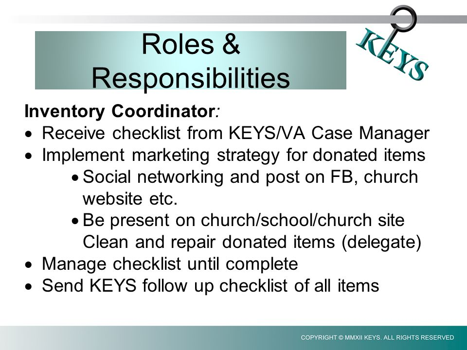 Roles & Responsibilities Inventory Coordinator:  Receive checklist from KEYS/VA Case Manager  Implement marketing strategy for donated items  Social networking and post on FB, church website etc.