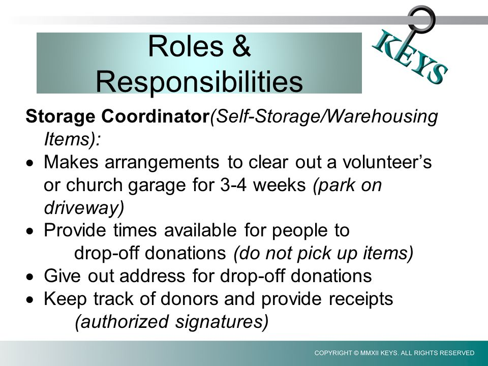 Roles & Responsibilities Storage Coordinator(Self-Storage/Warehousing Items):  Makes arrangements to clear out a volunteer's or church garage for 3-4 weeks (park on driveway)  Provide times available for people to drop-off donations (do not pick up items)  Give out address for drop-off donations  Keep track of donors and provide receipts (authorized signatures)