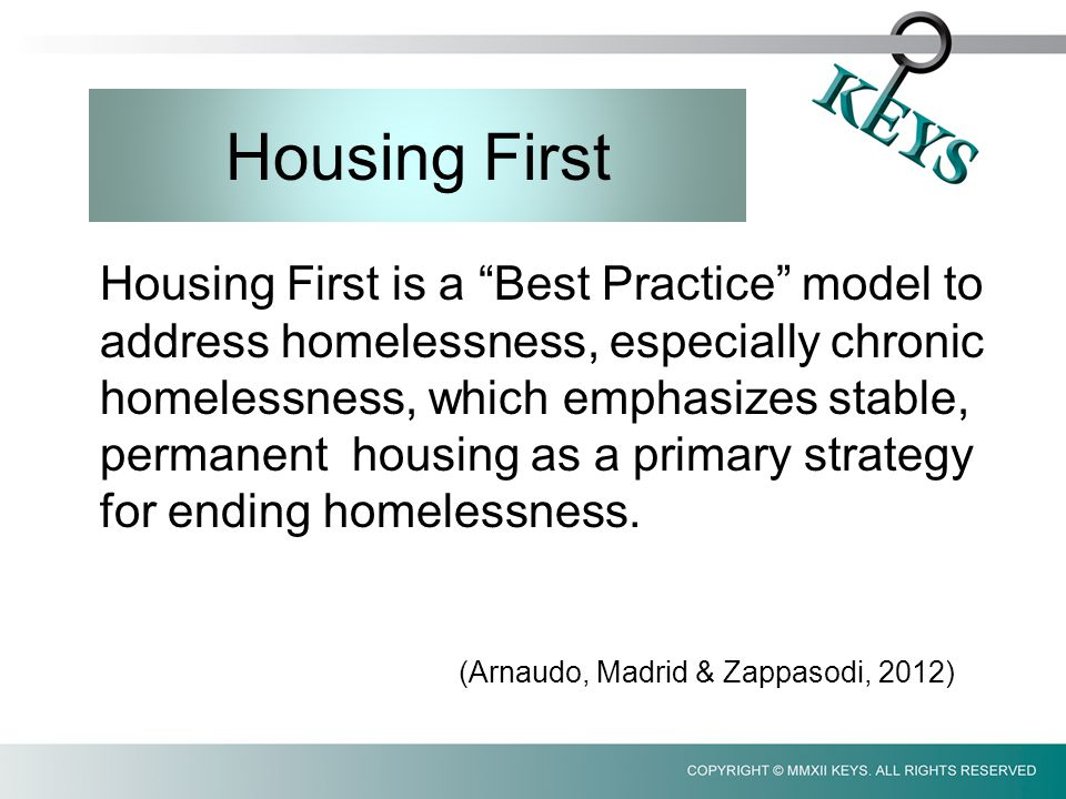 Housing First Housing First is a Best Practice model to address homelessness, especially chronic homelessness, which emphasizes stable, permanent housing as a primary strategy for ending homelessness.