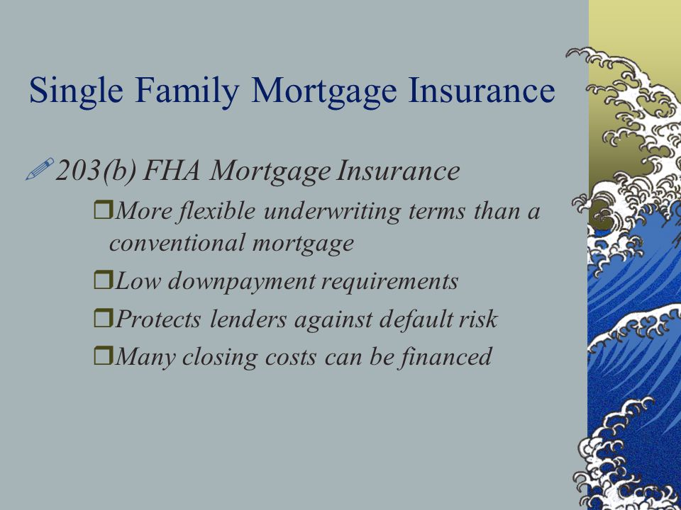 Single Family Mortgage Insurance !203(b) FHA Mortgage Insurance rMore flexible underwriting terms than a conventional mortgage rLow downpayment requirements rProtects lenders against default risk rMany closing costs can be financed