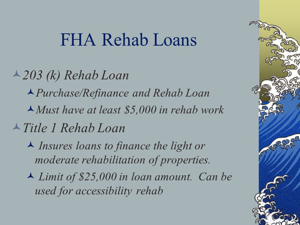 FHA Rehab Loans 203 (k) Rehab Loan Purchase/Refinance and Rehab Loan Must have at least $5,000 in rehab work Title 1 Rehab Loan Insures loans to finan